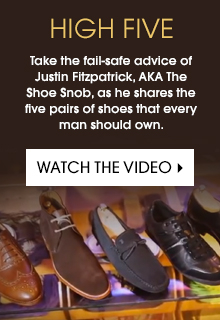 Take the fail-safe advice of Justin Fitzpatrick, AKA The Shoe Snob, as he shares the five pairs of shoes that every man should own