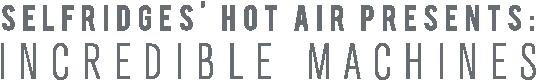 SELFRIDGES' HOT AIR PRESENTS: INCREDIBLE MACHINES