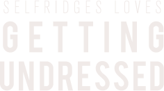 SELFRIDGES LOVES: GETTING UNDRESSED