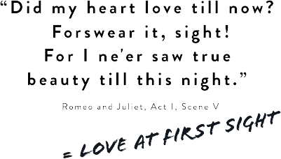 'Did my heart love till now? Forswear it, sight! For I ne'er saw true beauty till this night.' Romeo & Juliet, Act I, Scene V
