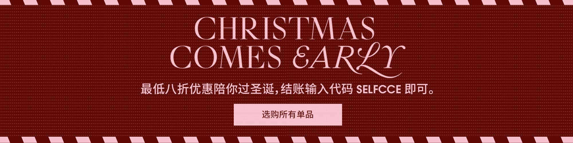 CHRISTMAS COMES EARLY. 享受最低八折优惠 - 结账输入代码 SELFCCE。