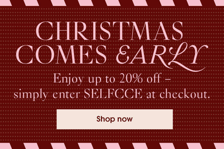 CHRISTMAS COMES EARLY. Enjoy up to 20% off - simply enter code SELFCCE at checkout.